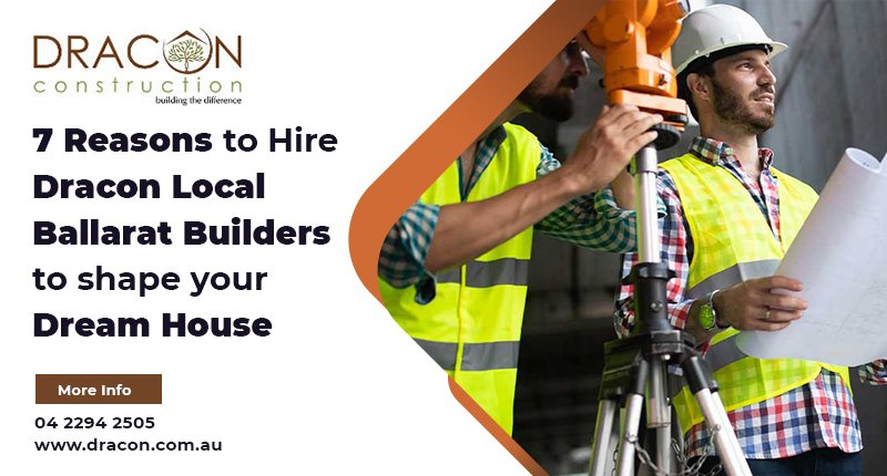 7 Reasons to Hire Dracon Local Ballarat Builders to shape your Dream House
